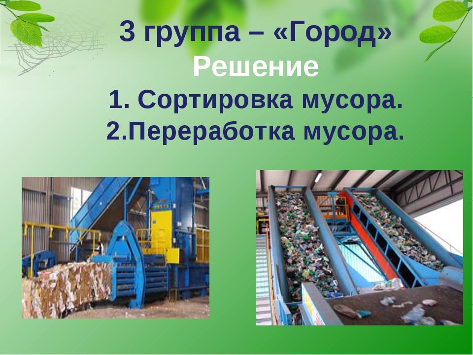 3 группа – «Город» Решение 1. Сортировка мусора. 2.Переработка мусора.