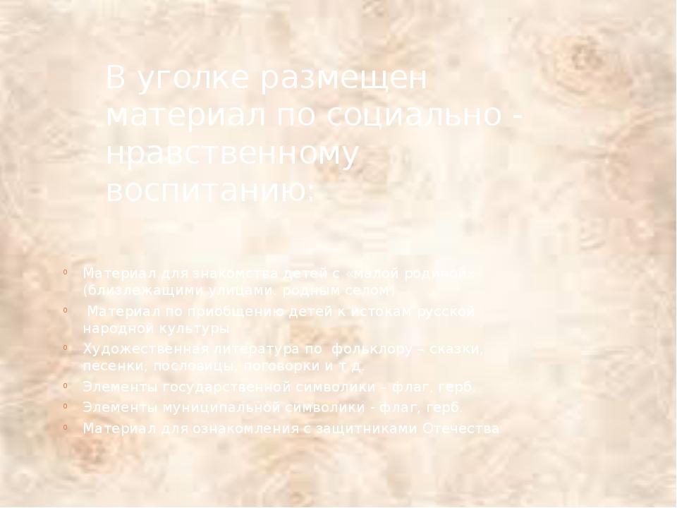 В уголке размещен материал по социально - нравственному воспитанию: Материал...