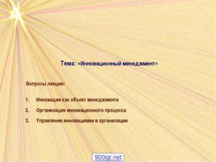 Тема: «Инновационный менеджмент» Вопросы лекции: Инновации как объект менеджм