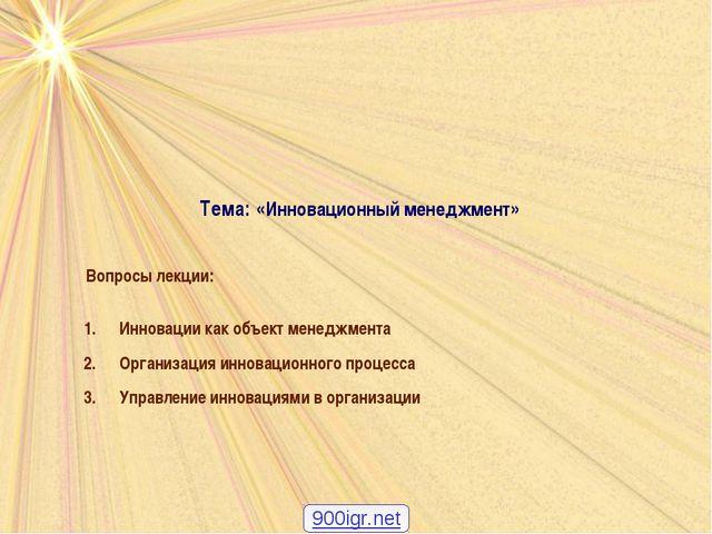 Тема: «Инновационный менеджмент» Вопросы лекции: Инновации как объект менеджм...