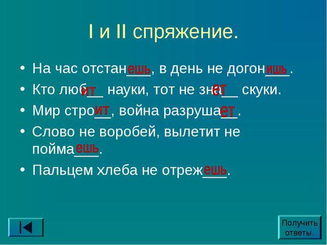 I и II спряжение. На час отстан___, в день не догон___. Кто люб__ науки, тот...