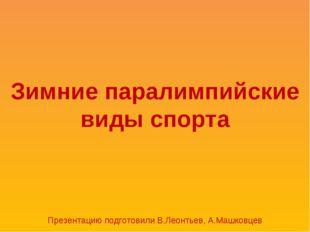 Зимние паралимпийские виды спорта Презентацию подготовили В.Леонтьев, А.Машко