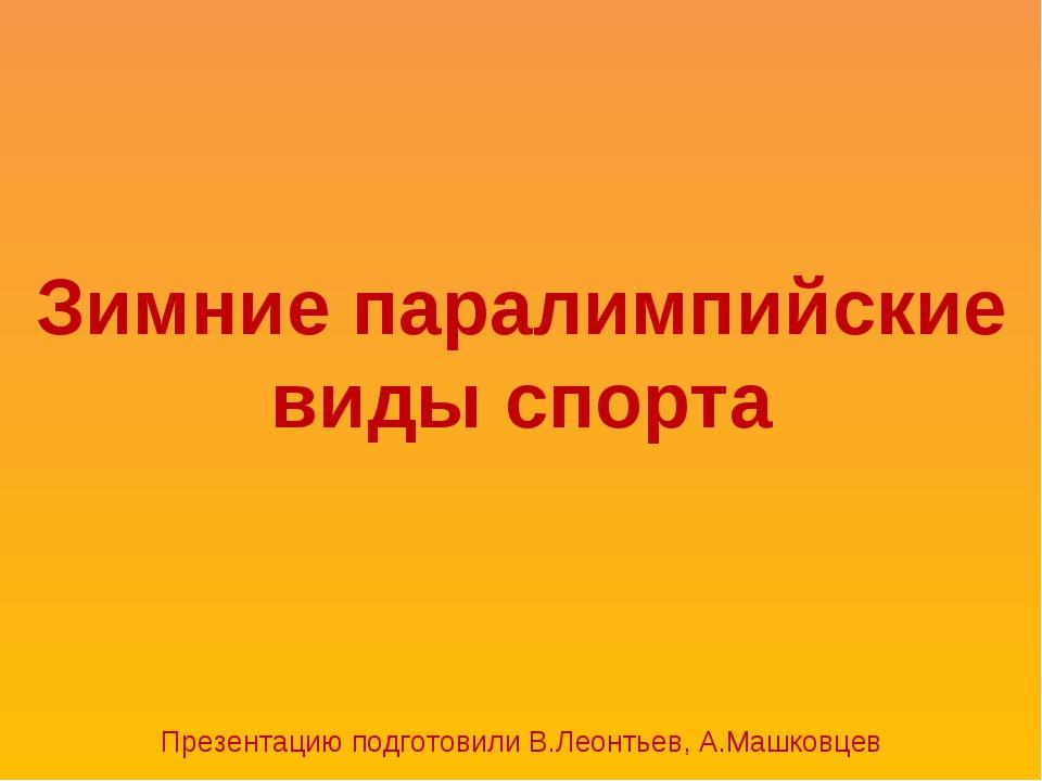 Зимние паралимпийские виды спорта Презентацию подготовили В.Леонтьев, А.Машко...