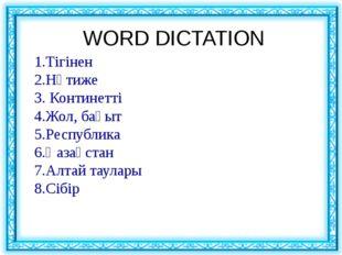 WORD DICTATION 1.Тігінен 2.Нәтиже 3. Континетті 4.Жол, бағыт 5.Республика 6.
