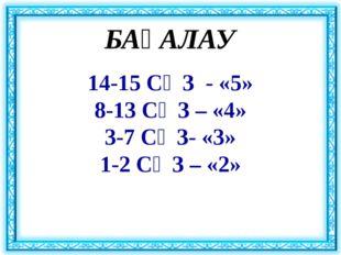 БАҒАЛАУ 14-15 СӨЗ - «5» 8-13 СӨЗ – «4» 3-7 СӨЗ- «3» 1-2 СӨЗ – «2»