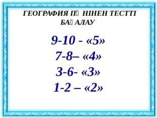 ГЕОГРАФИЯ ПӘНІНЕН ТЕСТТІ БАҒАЛАУ 9-10 - «5» 7-8– «4» 3-6- «3» 1-2 – «2»