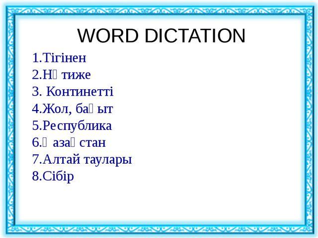 WORD DICTATION 1.Тігінен 2.Нәтиже 3. Континетті 4.Жол, бағыт 5.Республика 6....