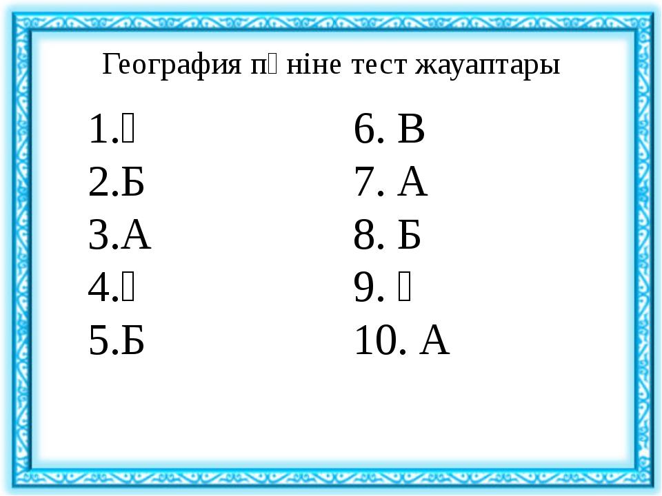 География пәніне тест жауаптары Ә Б А Ә Б 6. В 7. А 8. Б 9. Ә 10. А