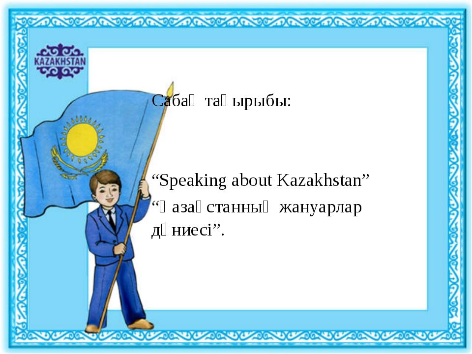 """Сабақ тақырыбы: """"Speaking about Kazakhstan"""" """"Қазақстанның жануарлар дүниесі""""."""