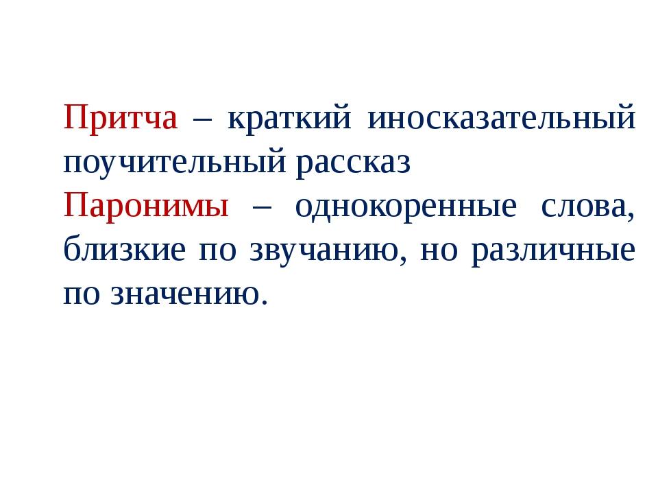 Притча – краткий иносказательный поучительный рассказ Паронимы – однокоренные...