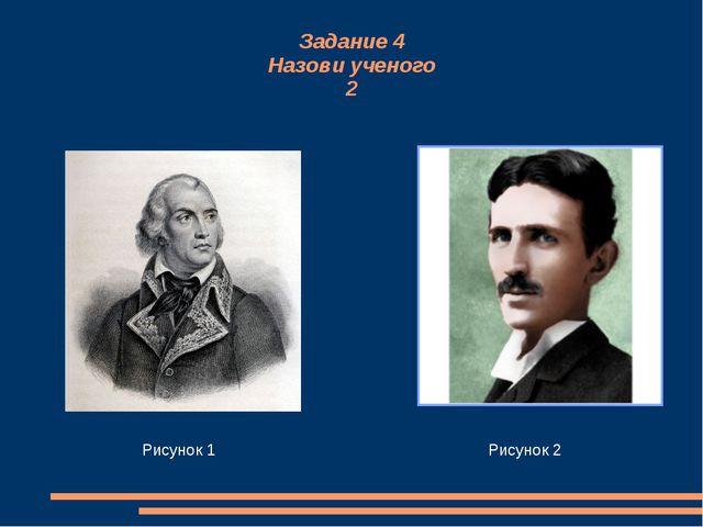 Задание 4 Назови ученого 2 Рисунок 1 Рисунок 2