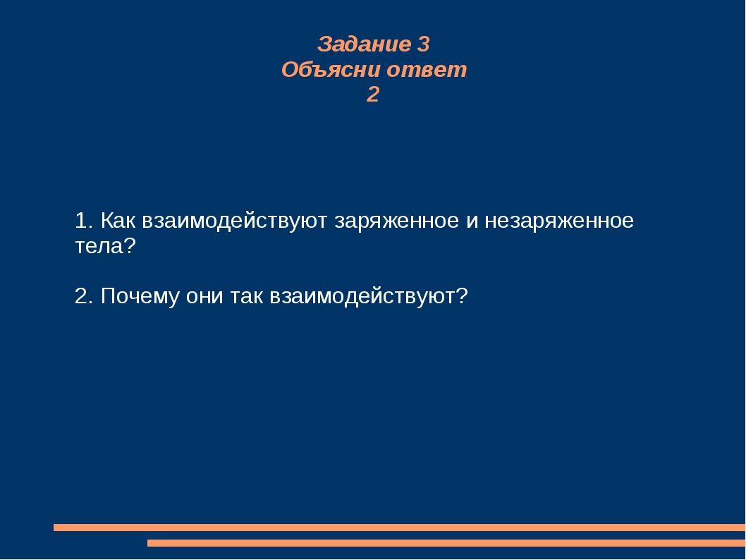 Задание 3 Объясни ответ 2 1. Как взаимодействуют заряженное и незаряженное те...