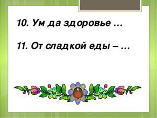 10. Ум да здоровье … 11. От сладкой еды – …