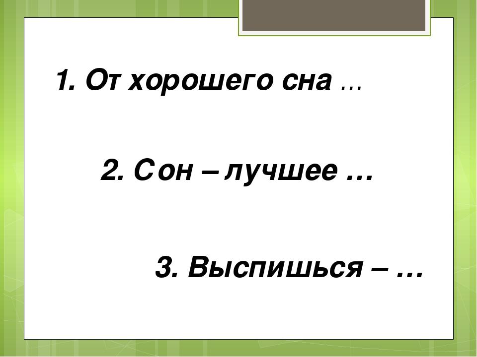 1. От хорошего сна … 2. Сон – лучшее … 3. Выспишься – …