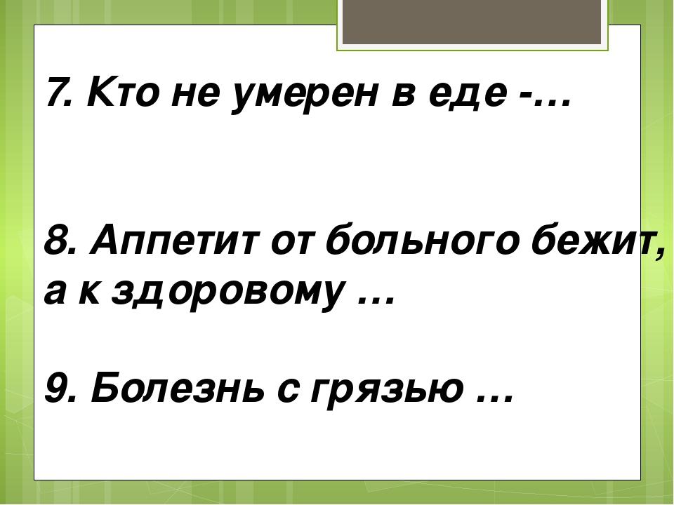 7. Кто не умерен в еде -… 8. Аппетит от больного бежит, а к здоровому … 9. Бо...