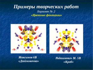 Примеры творческих работ Вариант № 2 «Цветные фантазии» Максимов 6В «Дюймово