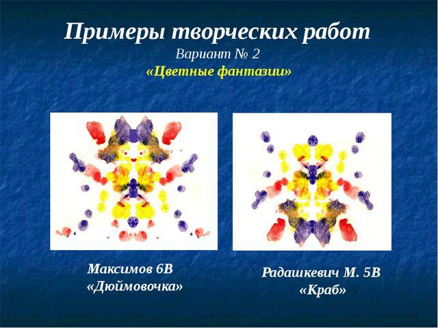 Примеры творческих работ Вариант № 2 «Цветные фантазии» Максимов 6В «Дюймово...