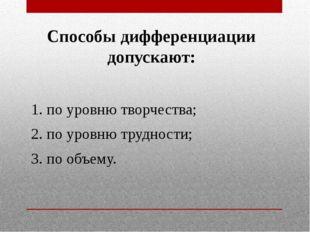 Способы дифференциации допускают: 1. по уровню творчества; 2. по уровню трудн