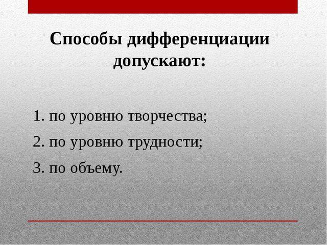 Способы дифференциации допускают: 1. по уровню творчества; 2. по уровню трудн...
