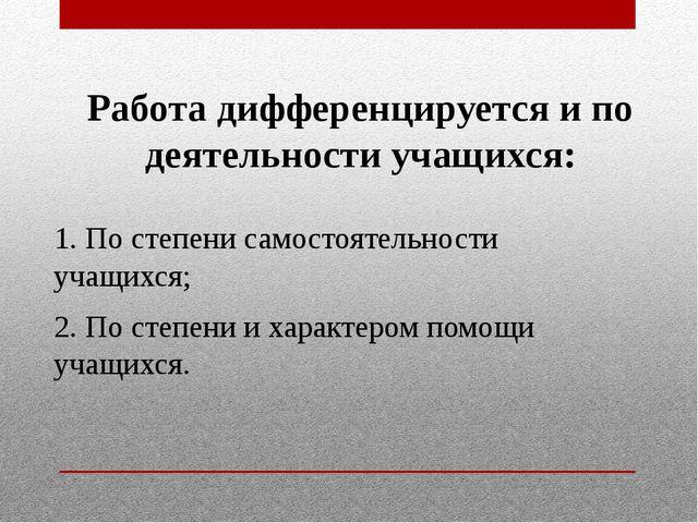 Работа дифференцируется и по деятельности учащихся: 1. По степени самостоятел...