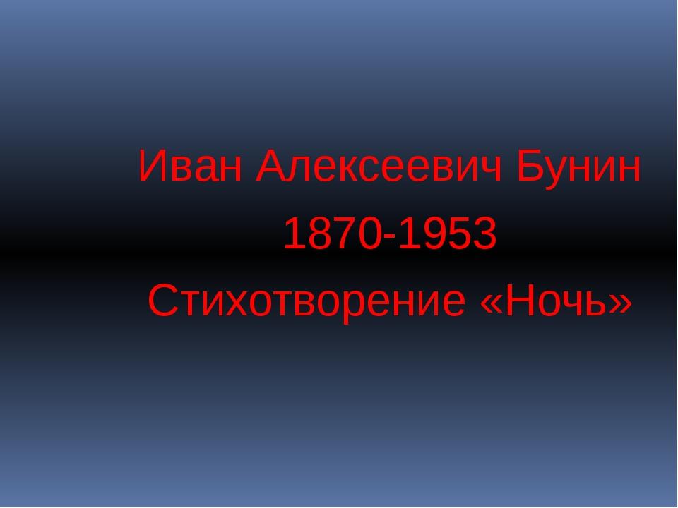 Иван Алексеевич Бунин 1870-1953 Стихотворение «Ночь»