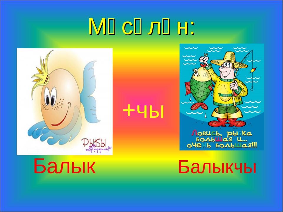 Мәсәлән: +чы Балык Балыкчы