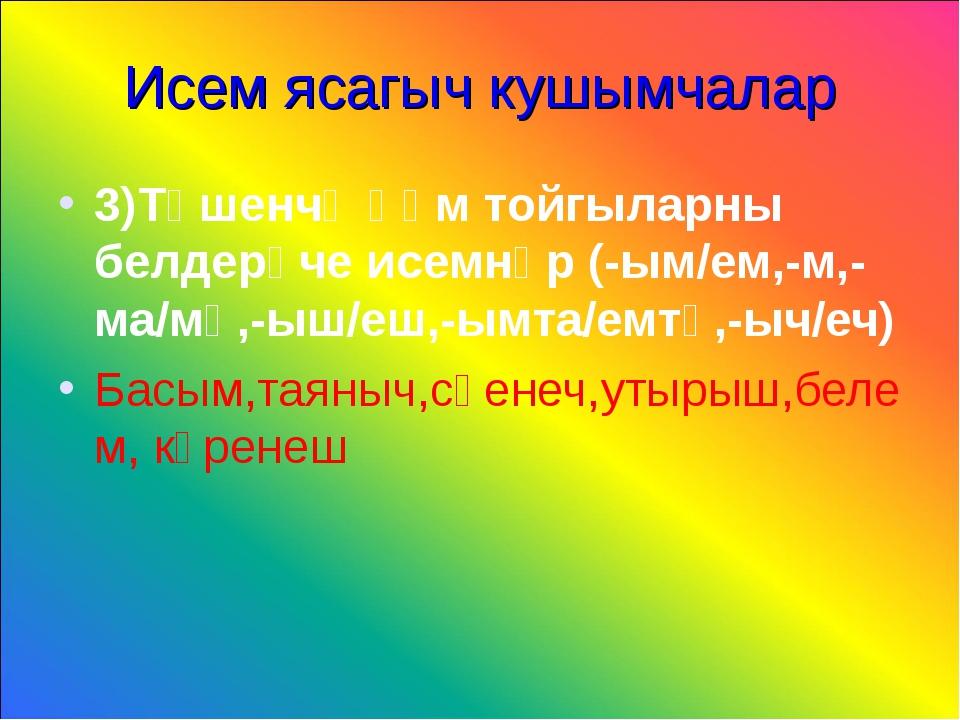 Исем ясагыч кушымчалар 3)Төшенчә һәм тойгыларны белдерүче исемнәр (-ым/ем,-м,...