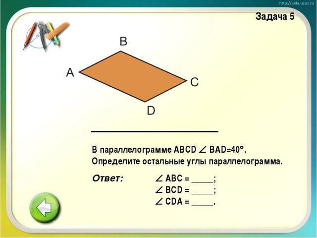В параллелограмме ABCD  BAD=40. Определите остальные углы параллелограмма....