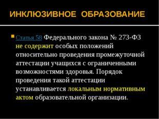 ИНКЛЮЗИВНОЕ ОБРАЗОВАНИЕ Статья 58Федерального закона № 273-ФЗ не содержит ос