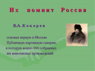 И х п о м н и т Р о с с и я В.А. К о к о р е в основал первую в Москве Публич