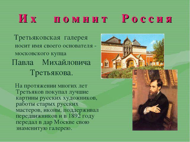 И х п о м н и т Р о с с и я Третьяковская галерея носит имя своего основателя...