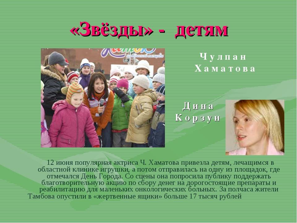 «Звёзды» - детям 12 июня популярная актриса Ч. Хаматова привезла детям, лечащ...
