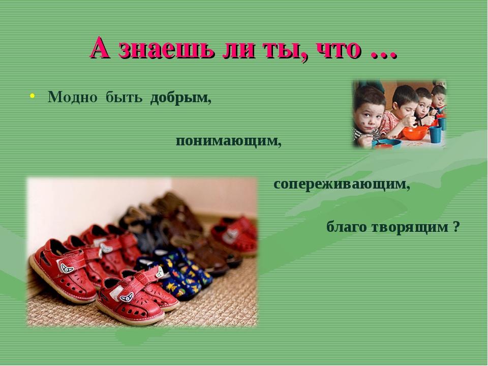 А знаешь ли ты, что … Модно быть добрым, понимающим, сопереживающим, благо тв...