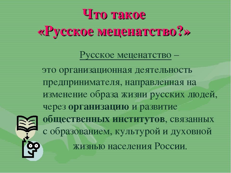 Что такое «Русское меценатство?» Русское меценатство – это организационная де...