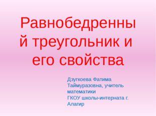 Равнобедренный треугольник и его свойства Дзугкоева Фатима Таймуразовна, учит