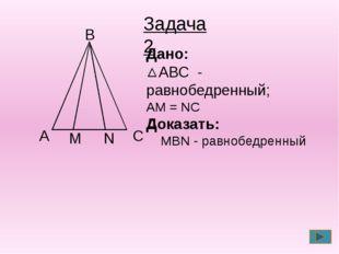 С А В Дано: АВС - равнобедренный; АМ = NС Доказать: MBN - равнобедренный Зад