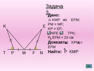 T P M F N E K Задача 3 Дано: KMP и EFM; PM = MF; KP = EF; NFE = TPK; P EFM =