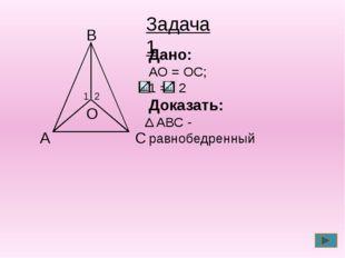 С А В О 2 1 Дано: АО = ОС; 1 = 2 Доказать: АВС - равнобедренный Задача 1