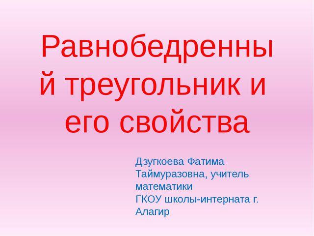 Равнобедренный треугольник и его свойства Дзугкоева Фатима Таймуразовна, учит...