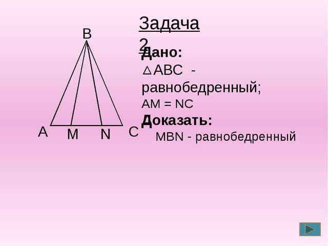 С А В Дано: АВС - равнобедренный; АМ = NС Доказать: MBN - равнобедренный Зад...