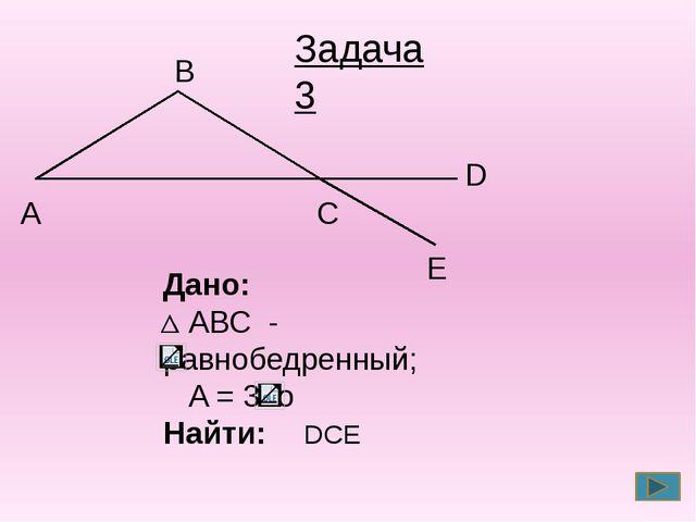 С А В Дано: АВС - равнобедренный; A = 30o Найти: DCE Задача 3 E D