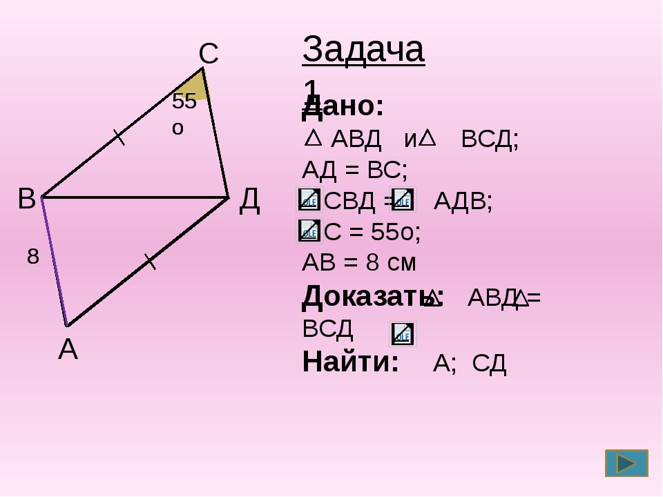 А B C Д 55о 55о 8 8 Задача 1 Дано: АВД и ВСД; АД = ВС; СВД = АДВ; С = 55о; А...