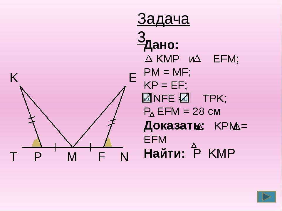 T P M F N E K Задача 3 Дано: KMP и EFM; PM = MF; KP = EF; NFE = TPK; P EFM =...