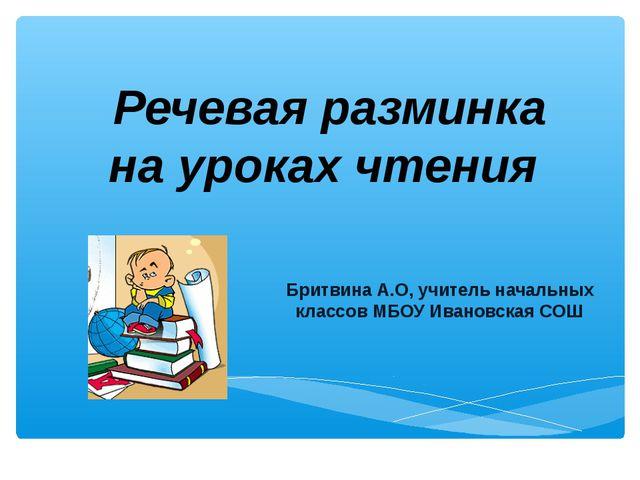 Речевая разминка на уроках чтения Бритвина А.О, учитель начальных классов МБО...
