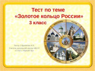 Тест по теме «Золотое кольцо России» Автор: Ефремова И.В. Учитель начальной ш
