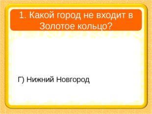 1. Какой город не входит в Золотое кольцо? А) Суздаль В) Сергиев Посад Б) Яро