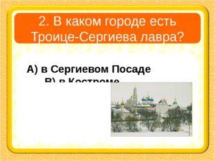2. В каком городе есть Троице-Сергиева лавра? А) в Сергиевом Посаде В) в Кост