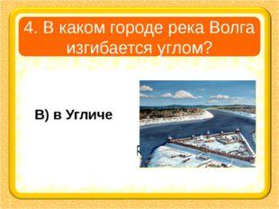 4. В каком городе река Волга изгибается углом? А) в Плёсе В) в Угличе Б) в Ко