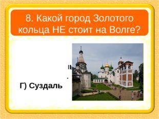 8. Какой город Золотого кольца НЕ стоит на Волге? А) Углич В) Ярославль Б) Ко