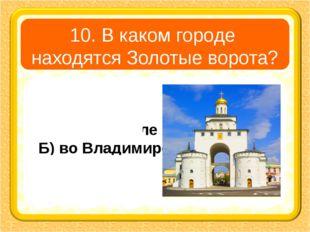 10. В каком городе находятся Золотые ворота? А) в Угличе В) в Ярославле Б) во